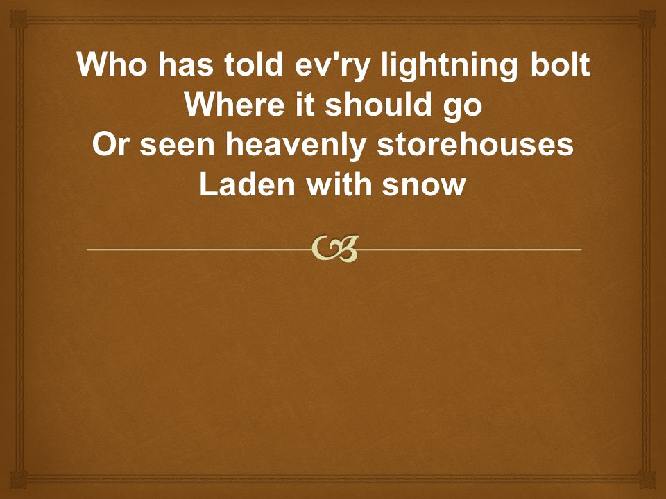 Who has told ev ry lightning bolt Where it should go Or seen heavenly storehouses Laden with snow