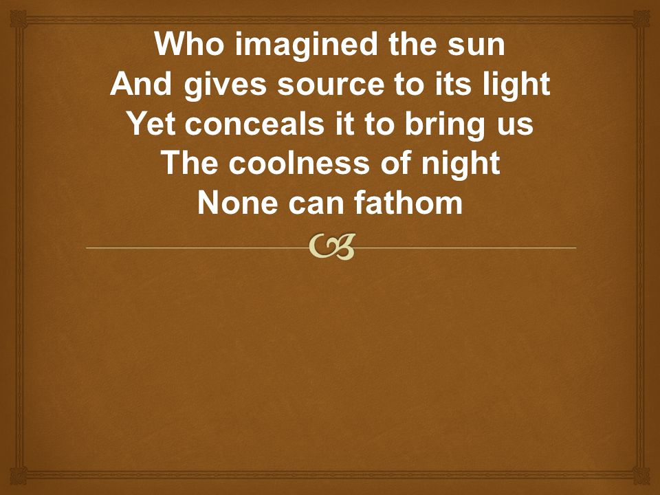 Who imagined the sun And gives source to its light Yet conceals it to bring us The coolness of night None can fathom