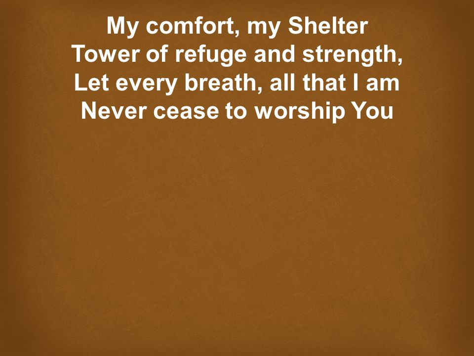 My comfort, my Shelter Tower of refuge and strength, Let every breath, all that I am Never cease to worship You
