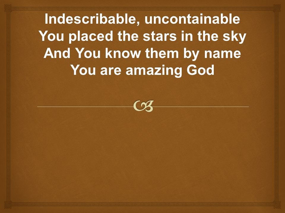 Indescribable, uncontainable You placed the stars in the sky And You know them by name You are amazing God