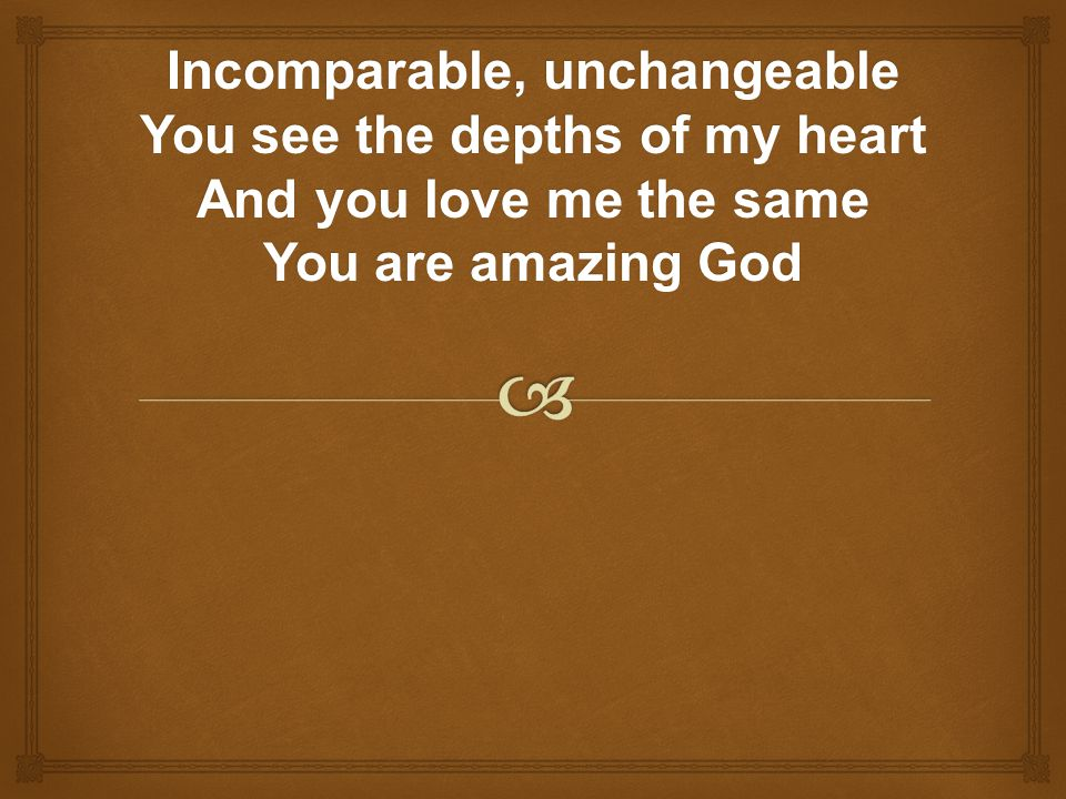 Incomparable, unchangeable You see the depths of my heart