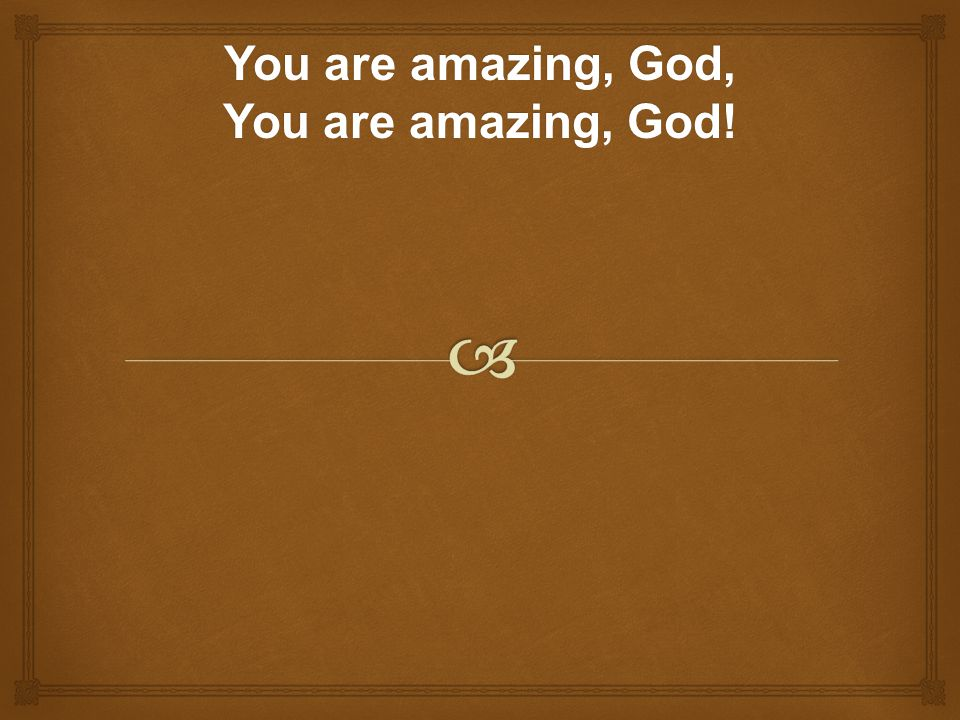 You are amazing, God, You are amazing, God!