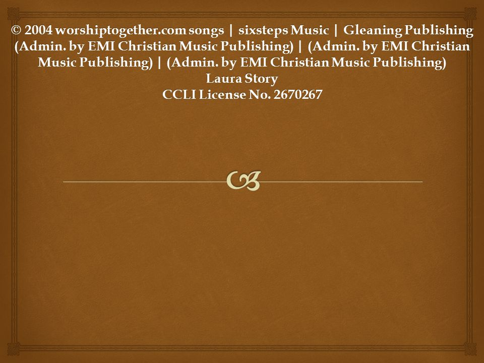 © 2004 worshiptogether.com songs | sixsteps Music | Gleaning Publishing (Admin. by EMI Christian Music Publishing) | (Admin. by EMI Christian Music Publishing) | (Admin. by EMI Christian Music Publishing) Laura Story CCLI License No. 2670267