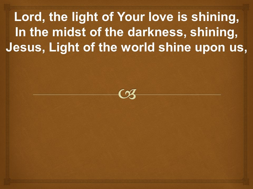 Lord, the light of Your love is shining, In the midst of the darkness, shining, Jesus, Light of the world shine upon us,