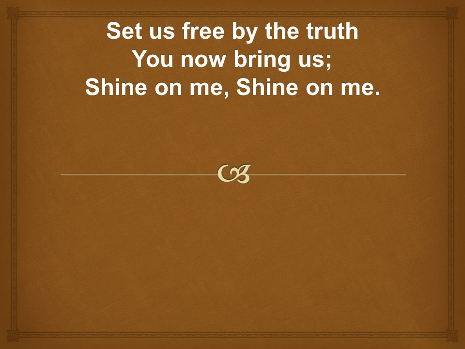 Set us free by the truth You now bring us; Shine on me, Shine on me.