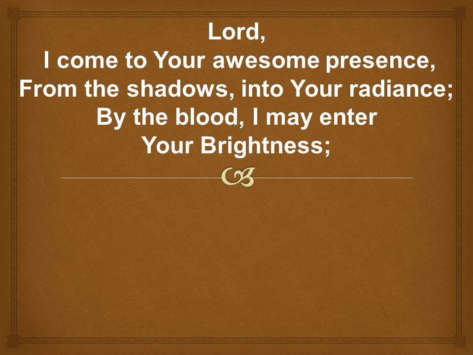 Lord, I come to Your awesome presence, From the shadows, into Your radiance; By the blood, I may enter.