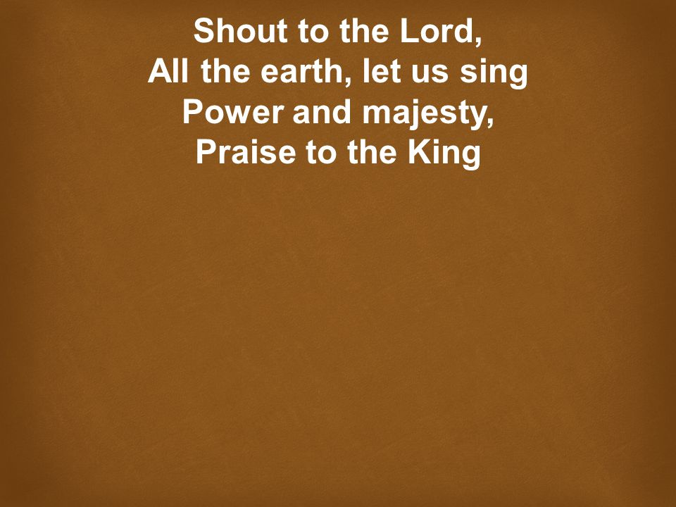 Shout to the Lord, All the earth, let us sing Power and majesty, Praise to the King