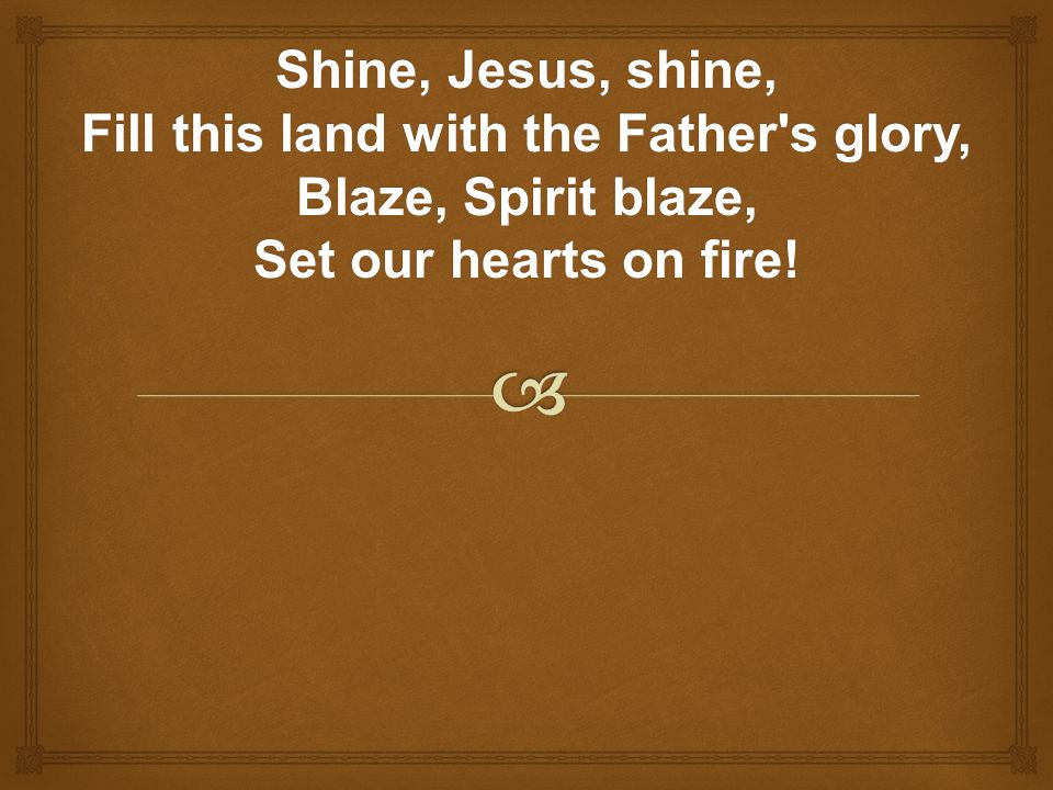 Shine, Jesus, shine, Fill this land with the Father s glory, Blaze, Spirit blaze, Set our hearts on fire!
