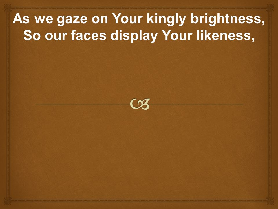As we gaze on Your kingly brightness, So our faces display Your likeness,