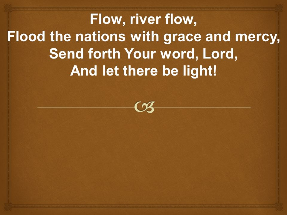 Flow, river flow, Flood the nations with grace and mercy, Send forth Your word, Lord, And let there be light!