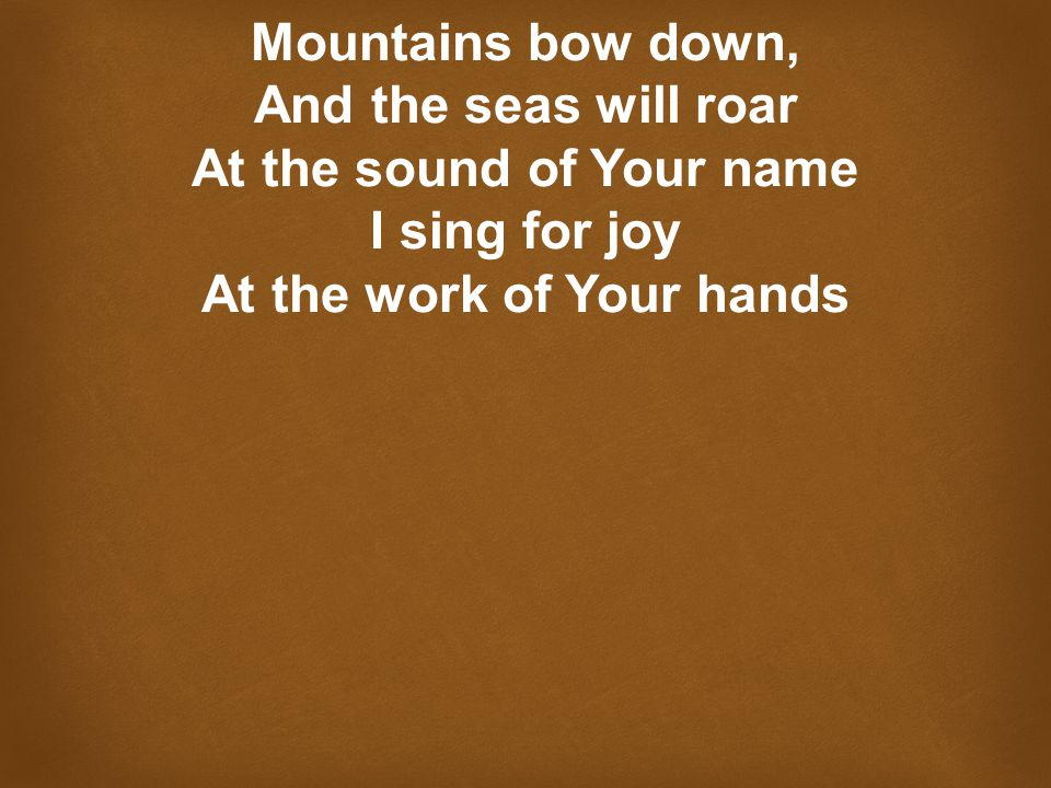 Mountains bow down, And the seas will roar At the sound of Your name I sing for joy At the work of Your hands