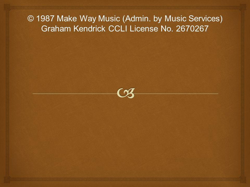 © 1987 Make Way Music (Admin. by Music Services) Graham Kendrick CCLI License No. 2670267