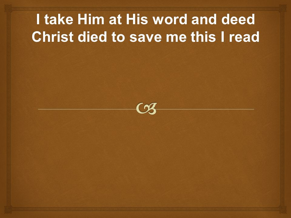I take Him at His word and deed Christ died to save me this I read