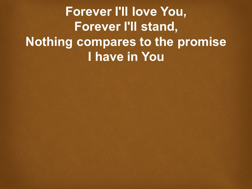 Forever I ll love You, Forever I ll stand, Nothing compares to the promise I have in You