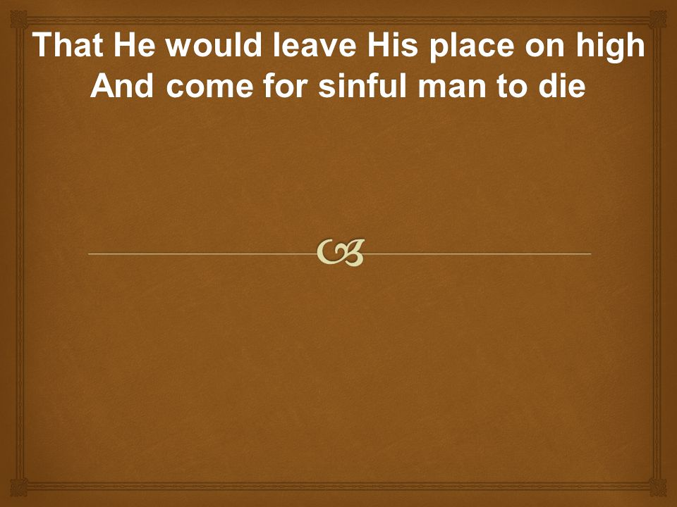 That He would leave His place on high And come for sinful man to die