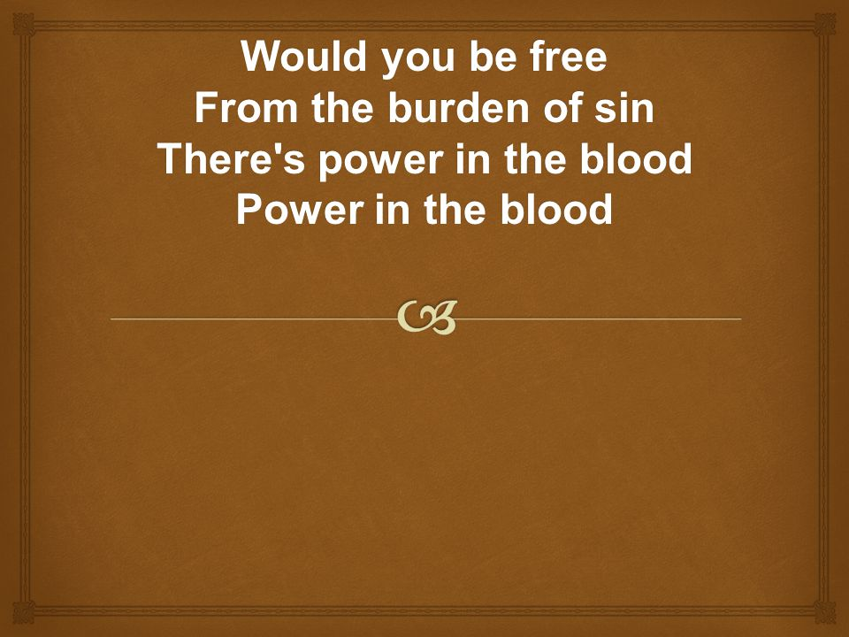 Would you be free From the burden of sin There s power in the blood Power in the blood