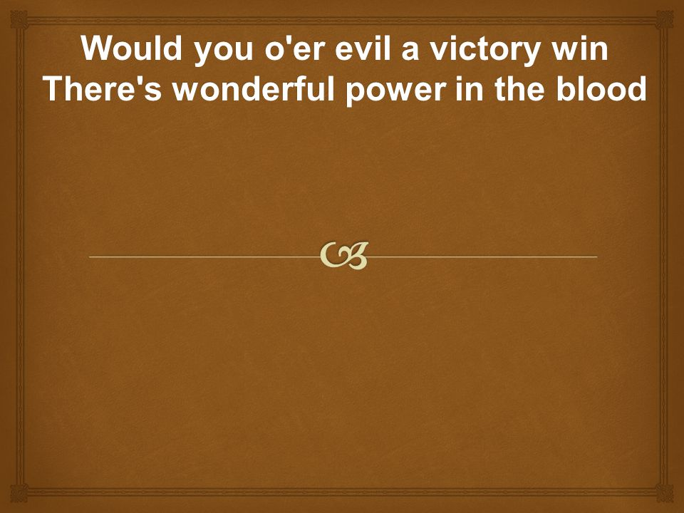 Would you o er evil a victory win There s wonderful power in the blood
