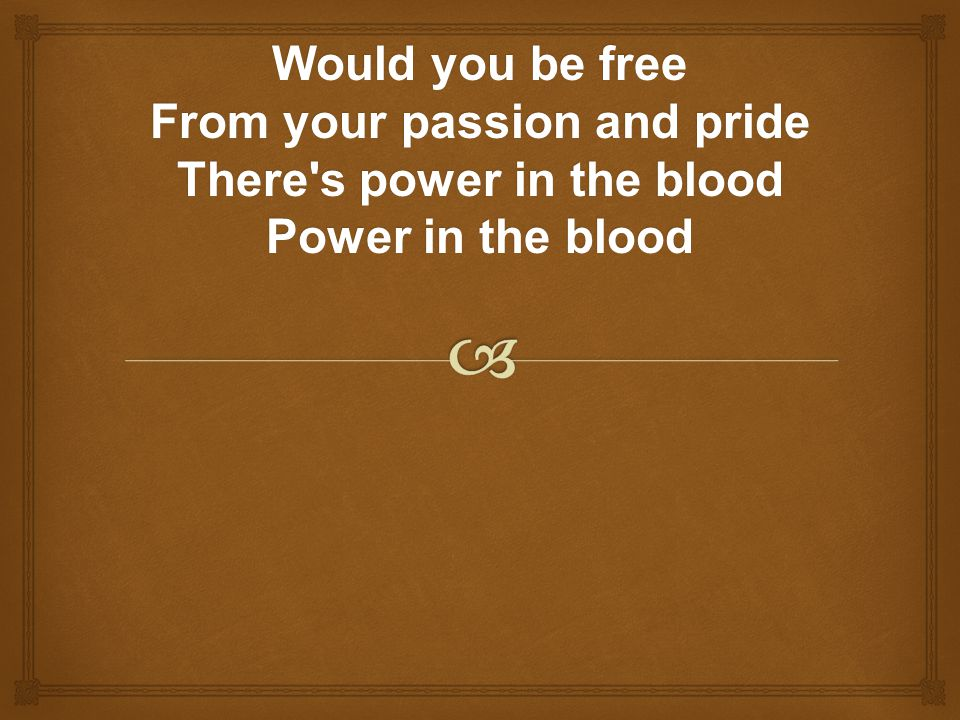 Would you be free From your passion and pride There s power in the blood Power in the blood