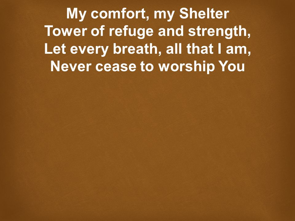 My comfort, my Shelter Tower of refuge and strength, Let every breath, all that I am, Never cease to worship You