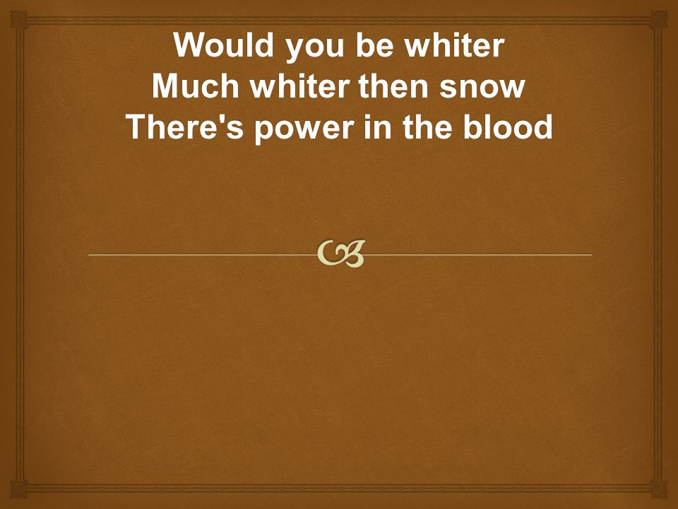 Would you be whiter Much whiter then snow There s power in the blood