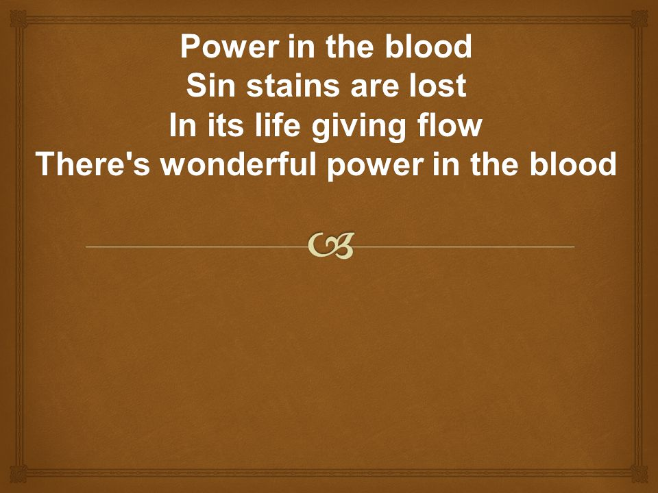 Power in the blood Sin stains are lost In its life giving flow There s wonderful power in the blood