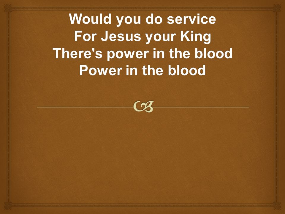 Would you do service For Jesus your King There s power in the blood Power in the blood