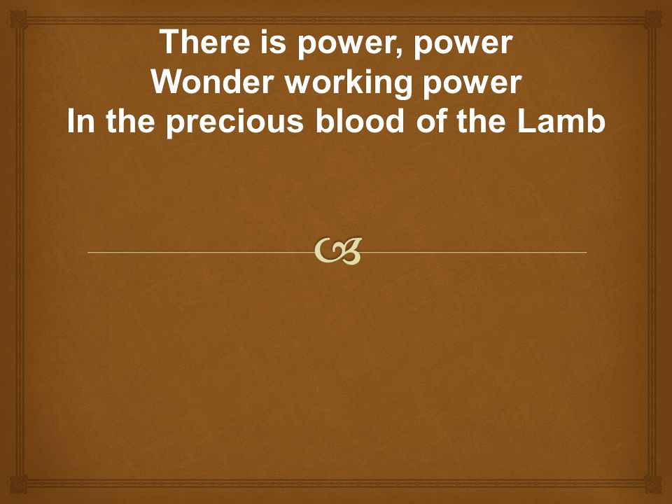 There is power, power Wonder working power In the precious blood of the Lamb