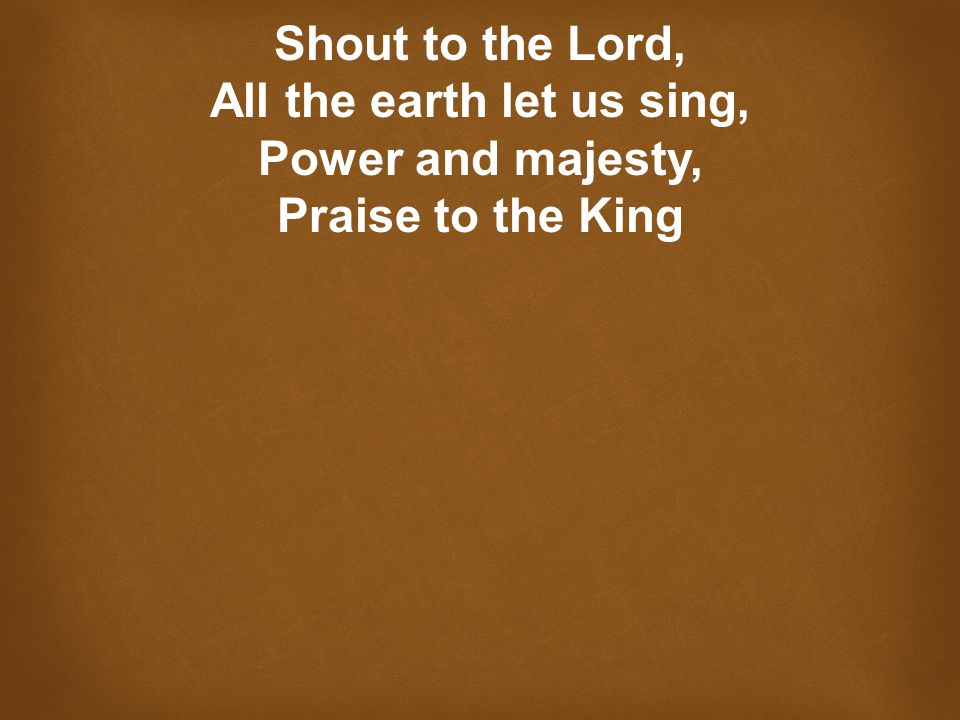 Shout to the Lord, All the earth let us sing, Power and majesty, Praise to the King
