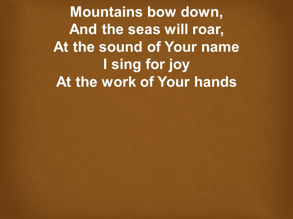 Mountains bow down, And the seas will roar, At the sound of Your name I sing for joy At the work of Your hands