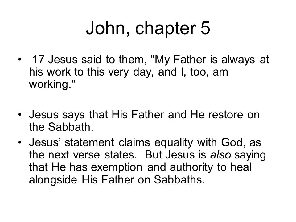 John, chapter 5 17 Jesus said to them, My Father is always at his work to this very day, and I, too, am working.