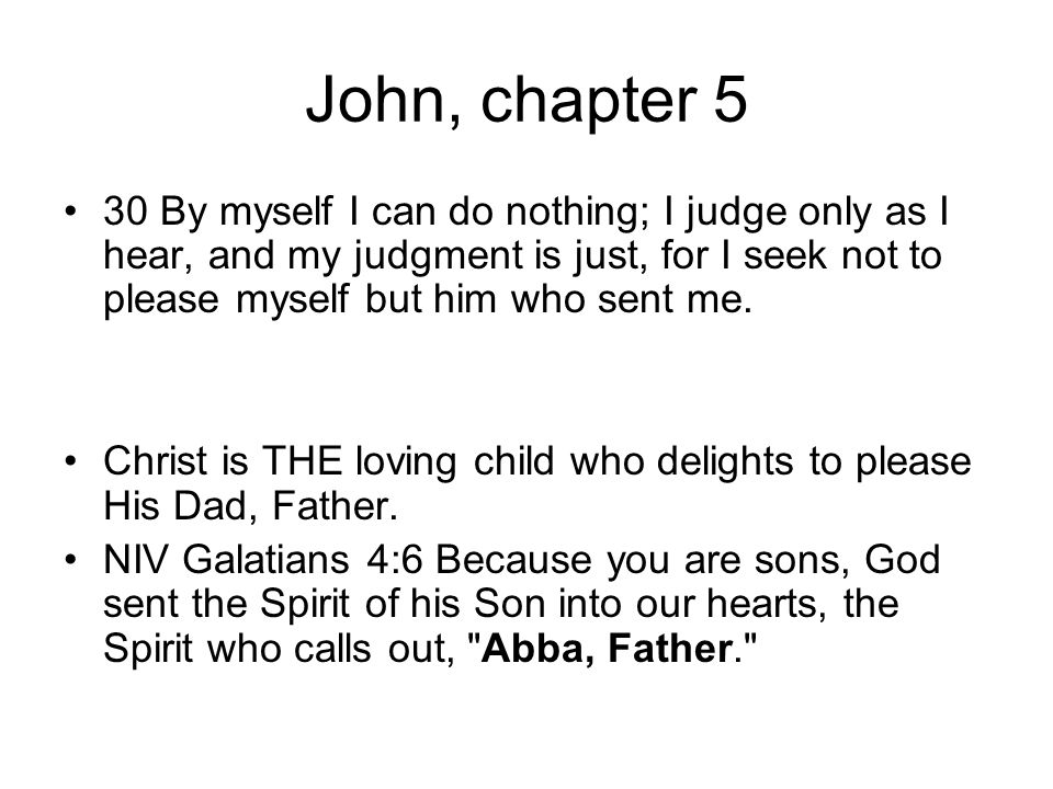 John, chapter 5 30 By myself I can do nothing; I judge only as I hear, and my judgment is just, for I seek not to please myself but him who sent me.