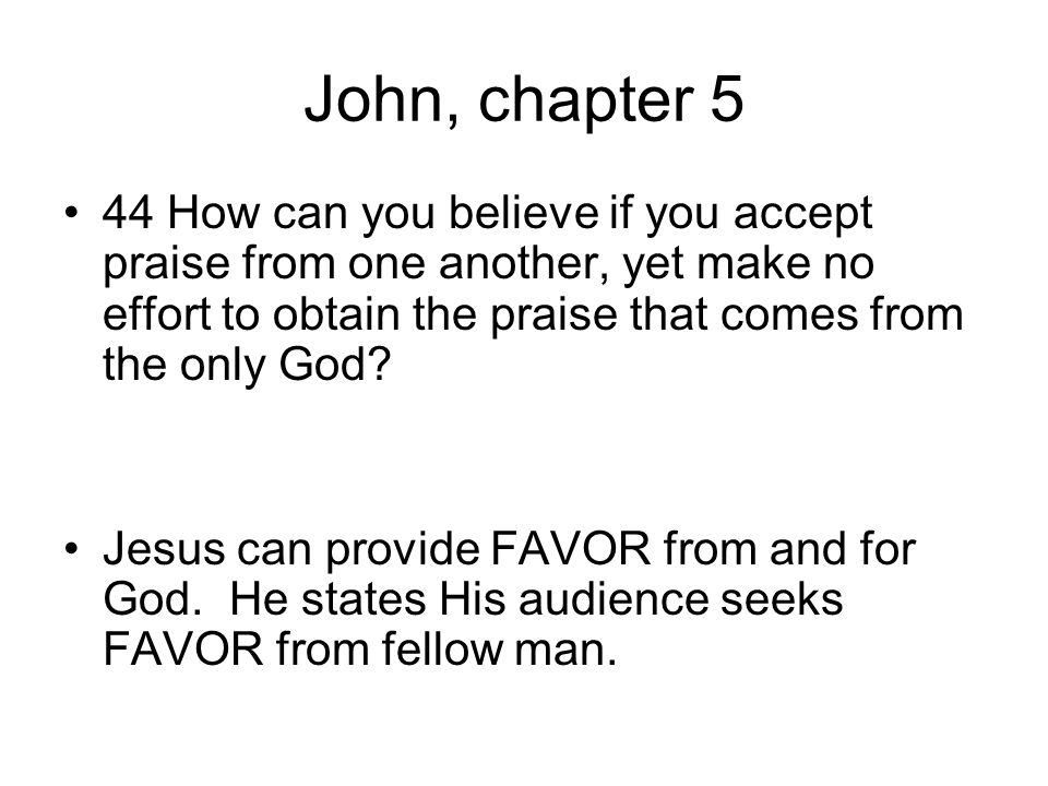 John, chapter 5 44 How can you believe if you accept praise from one another, yet make no effort to obtain the praise that comes from the only God