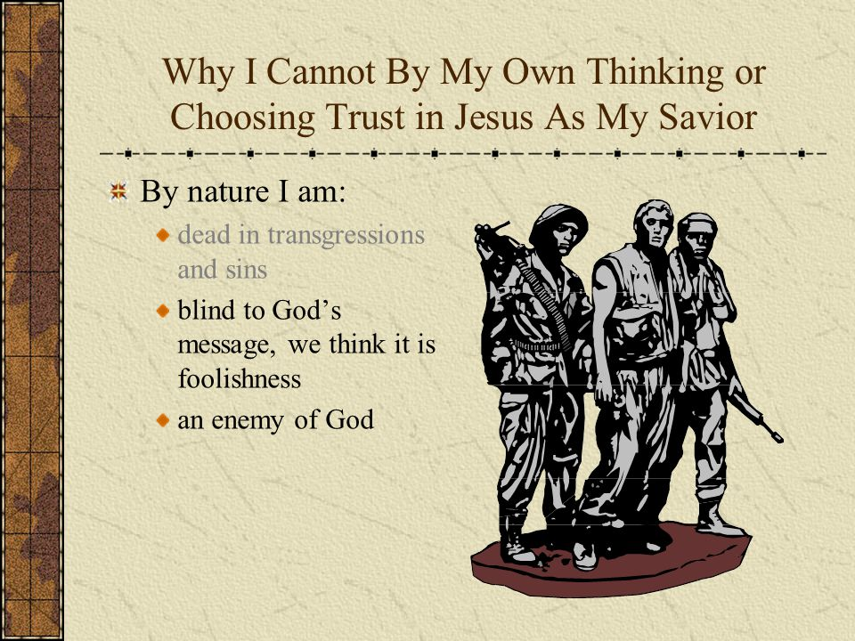 Why I Cannot By My Own Thinking or Choosing Trust in Jesus As My Savior