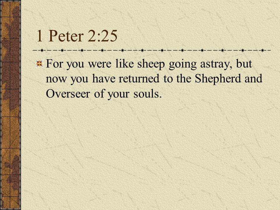 1 Peter 2:25 For you were like sheep going astray, but now you have returned to the Shepherd and Overseer of your souls.