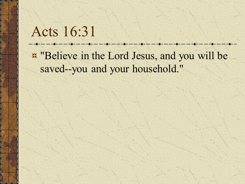 Acts 16:31 Believe in the Lord Jesus, and you will be saved--you and your household.