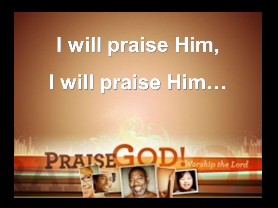 I will praise Him, I will praise Him…