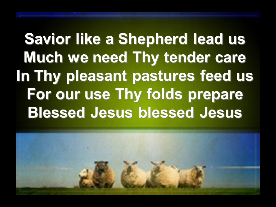 Savior like a Shepherd lead us Much we need Thy tender care