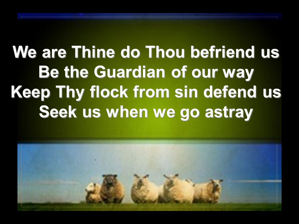 We are Thine do Thou befriend us Be the Guardian of our way