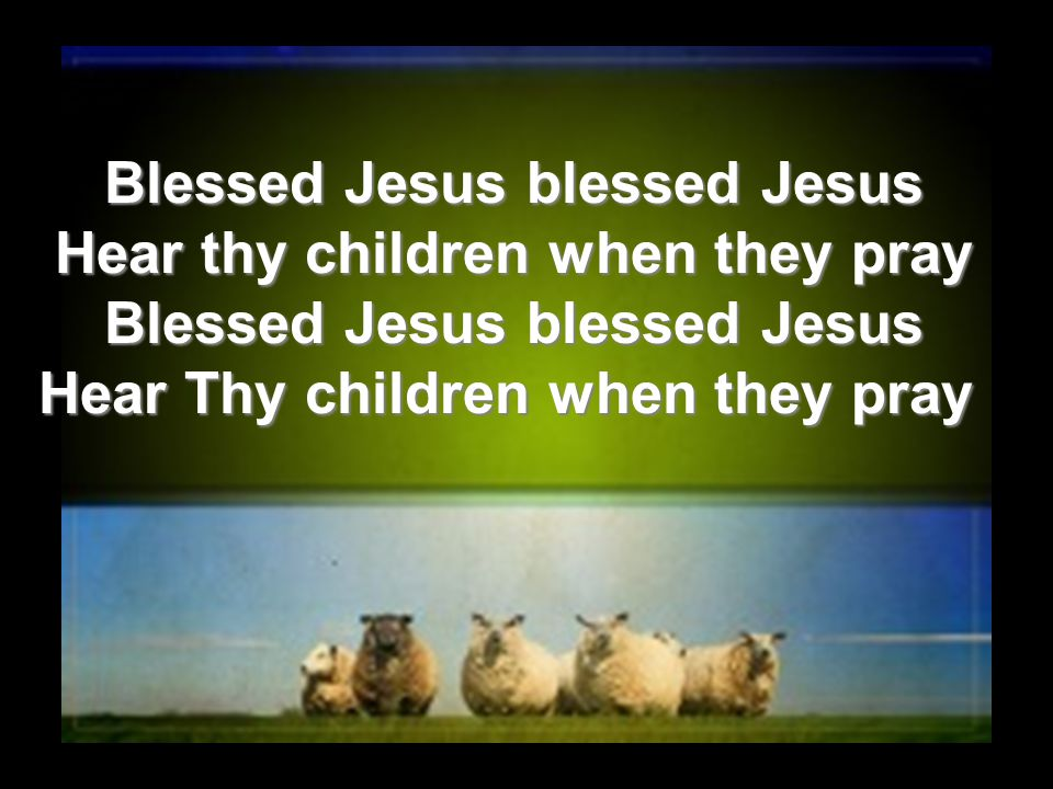 Blessed Jesus blessed Jesus Hear thy children when they pray