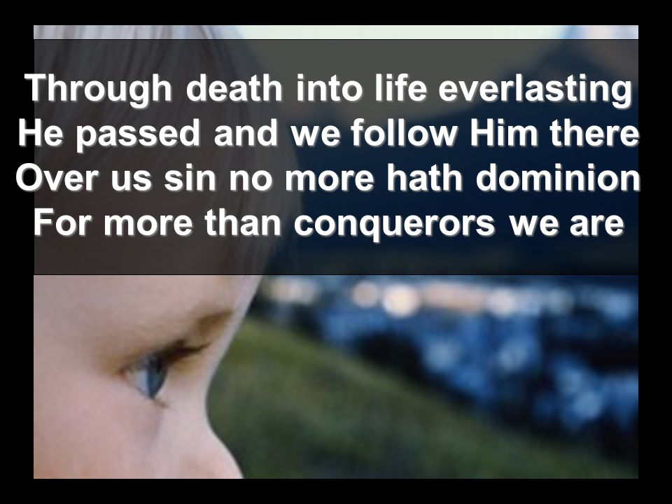 Through death into life everlasting He passed and we follow Him there