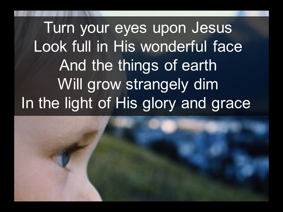 Turn your eyes upon Jesus Look full in His wonderful face