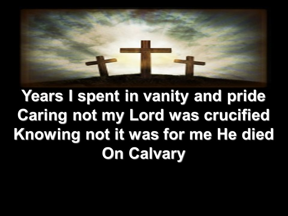 Years I spent in vanity and pride Caring not my Lord was crucified