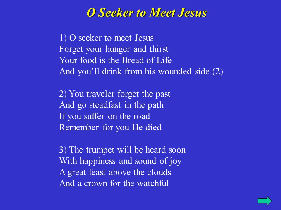 O Seeker to Meet Jesus 1) O seeker to meet Jesus