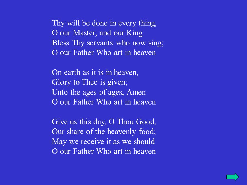 Thy will be done in every thing, O our Master, and our King Bless Thy servants who now sing; O our Father Who art in heaven On earth as it is in heaven, Glory to Thee is given; Unto the ages of ages, Amen O our Father Who art in heaven Give us this day, O Thou Good, Our share of the heavenly food; May we receive it as we should O our Father Who art in heaven