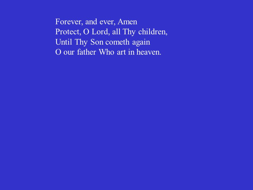 Forever, and ever, Amen Protect, O Lord, all Thy children, Until Thy Son cometh again O our father Who art in heaven.