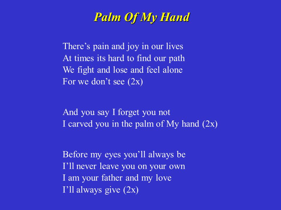 Palm Of My Hand There's pain and joy in our lives At times its hard to find our path We fight and lose and feel alone For we don't see (2x)