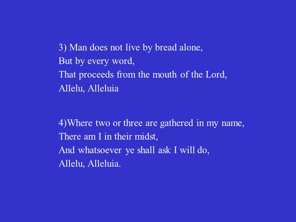 3) Man does not live by bread alone, But by every word, That proceeds from the mouth of the Lord, Allelu, Alleluia