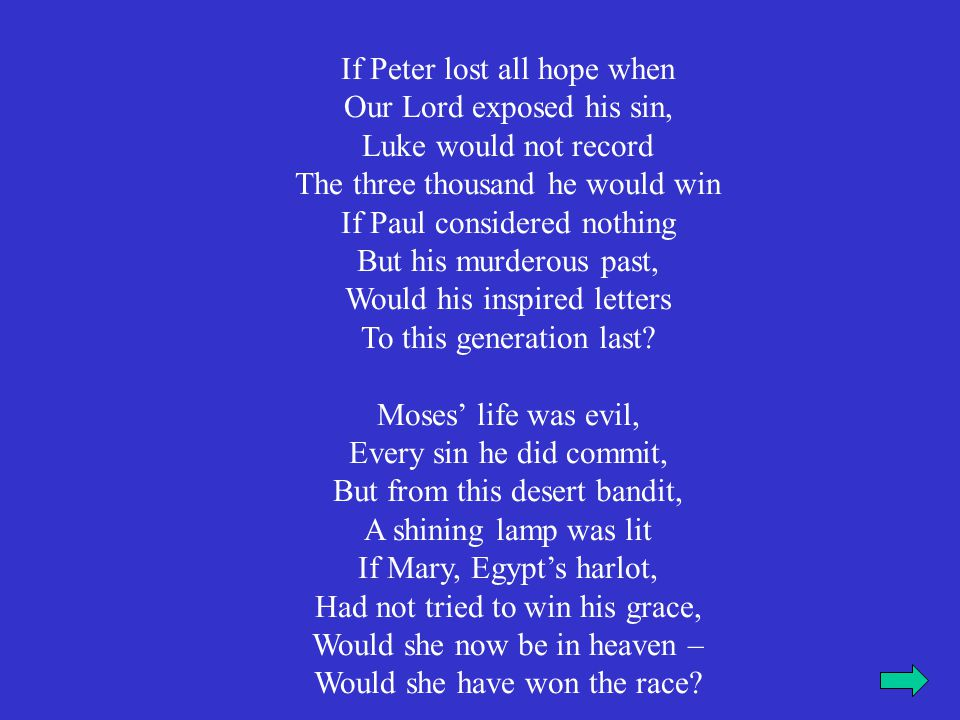 If Peter lost all hope when Our Lord exposed his sin, Luke would not record The three thousand he would win If Paul considered nothing But his murderous past, Would his inspired letters To this generation last.