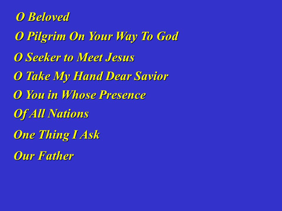 O Beloved O Pilgrim On Your Way To God. O Seeker to Meet Jesus. O Take My Hand Dear Savior. O You in Whose Presence.