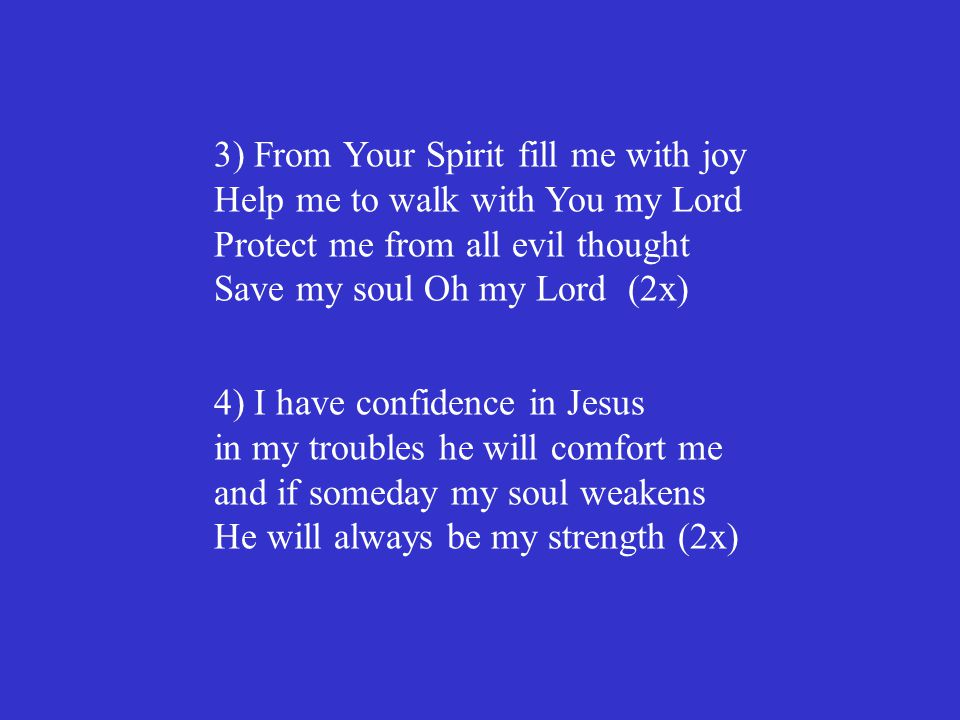 3) From Your Spirit fill me with joy Help me to walk with You my Lord Protect me from all evil thought Save my soul Oh my Lord (2x)